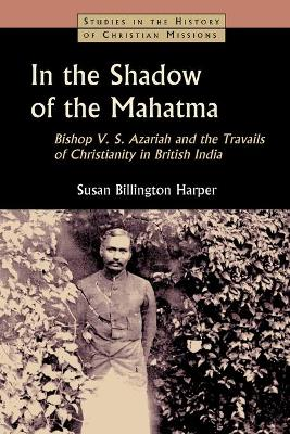 In the Shadow of the Mahatma: Bishop V. S. Azariah and the Travails of Christianity in British India