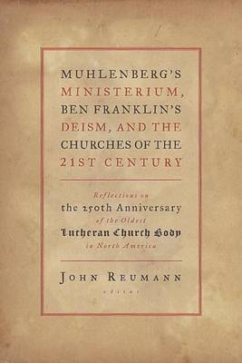 Muhlenberg's Ministerium, Ben Franklin's Deism, and the Churches of the Twenty-first Century: Reflections on the 250th Anniversary of the Oldest Lutheran Church Body in North America