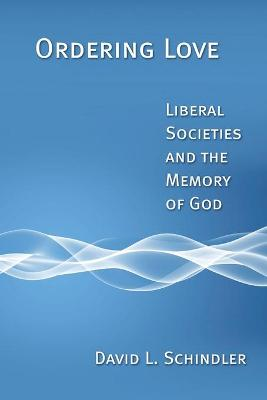 Ordering Love: Liberal Societies and the Meaning of God