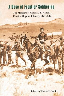 A Dose of Frontier Soldiering: The Memoirs of Corporal E. A. Bode, Frontier Regular Infantry, 1877-1882
