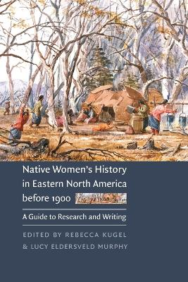 Native Women's History in Eastern North America before 1900: A Guide to Research and Writing