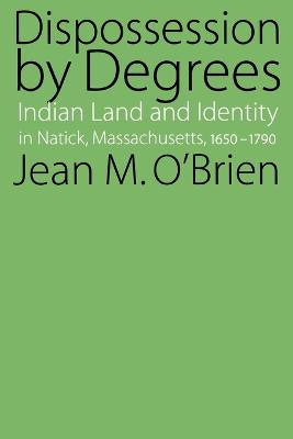 Dispossession by Degrees: Indian Land and Identity in Natick, Massachusetts, 1650-1790