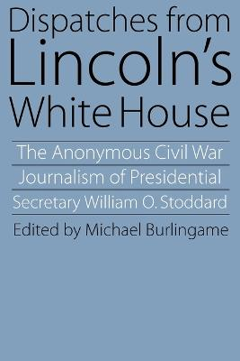 Dispatches from Lincoln's White House: The Anonymous Civil War Journalism of Presidential Secretary William O. Stoddard