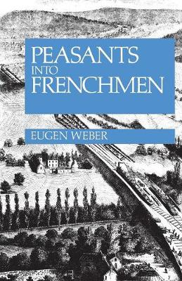 Peasants into Frenchmen: The Modernization of Rural France, 1870-1914