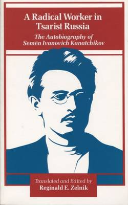 A Radical Worker in Tsarist Russia: The Autobiography of Semen Ivanovich Kanatchikov