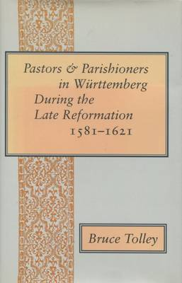 Pastors and Parishioners in Wurttemberg During the Late Reformation, 1581-1621