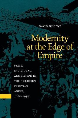 Modernity at the Edge of Empire: State, Individual, and Nation in the Northern Peruvian Andes, 1885-1935