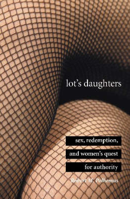Lot's Daughters: Sex, Redemption, and Women's Quest for Authority