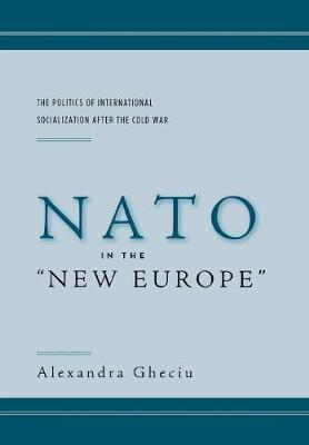 """NATO in the """"New Europe"""": The Politics of International Socialization After the Cold War"""