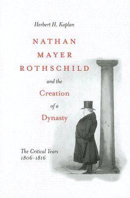 Nathan Mayer Rothschild and the Creation of a Dynasty: The Critical Years 1806-1816
