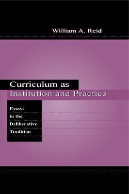 Curriculum as Institution and Practice: Essays in the Deliberative Tradition