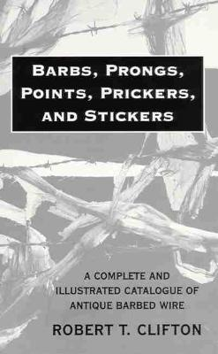 Barbs, Prongs, Points, Prickers and Stickers: Complete Catalogue of Antique Barbed Wire