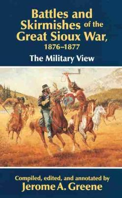 Battles and Skirmishes of the Great Sioux War, 1876-77: The Military View