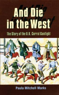 And Die in the West: Story of the O.K.Corral Gunfight