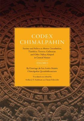 Codex Chimalpahin: v.2: Society and Politics in Mexico Tenochtitlan, Tlatelolco, Texcoco, Culhuacan and Other Nahua Altepetl in Central Mexico