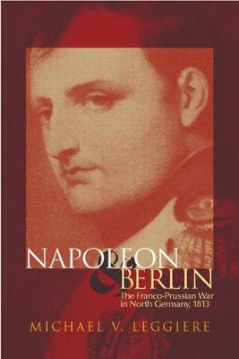 Napoleon and Berlin: The Franco-Prussian War in Northern Germany, 1813