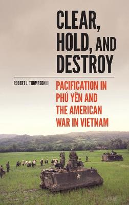 Clear, Hold, and Destroy: Pacification in Phu Yen and the American War in Vietnam