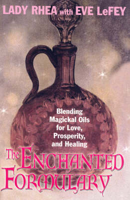 The Enchanted Formulary: Blending Magickal Oils for Love, Prosperity and Healing