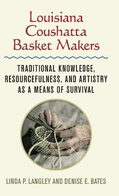 Louisiana Coushatta Basket Makers: Traditional Knowledge, Resourcefulness, and Artistry as a Means of Survival