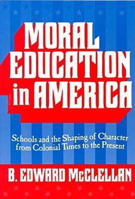 Moral Education in America: Schools and the Shaping of Character Since Colonial Times