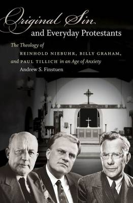 Original Sin and Everyday Protestants: The Theology of Reinhold Niebuhr, Billy Graham, and Paul Tillich in an Age of Anxiety