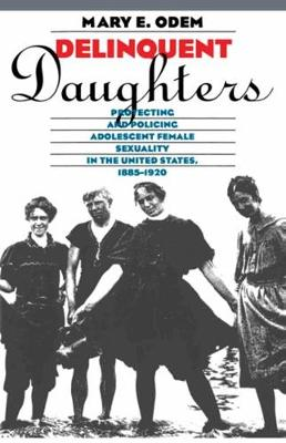 Delinquent Daughters: Protecting and Policing Adolescent Female Sexuality in the United States, 1885-1920
