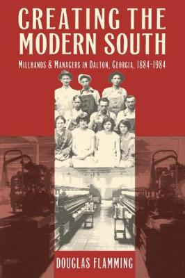 Creating the Modern South: Millhands and Managers in Dalton, Georgia, 1884-1984