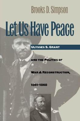 Let Us Have Peace: Ulysses S. Grant and the Politics of War and Reconstruction, 1861-1868