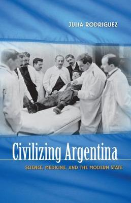 Civilizing Argentina: Science, Medicine, and the Modern State