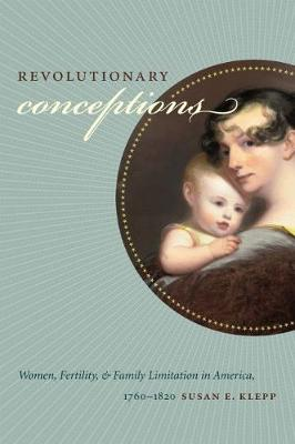 Revolutionary Conceptions: Women, Fertility, and Family Limitation in America, 1760-1820