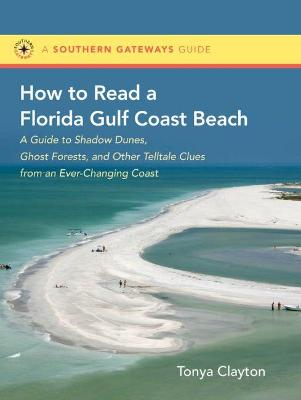 How to Read a Florida Gulf Coast Beach: A Guide to Shadow Dunes, Ghost Forests, and Other Telltale Clues from an Ever-Changing Coast