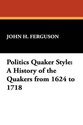 Politics Quaker Style: A History of the Quakers from 1624 to 1718
