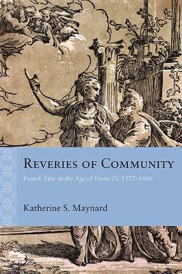 Reveries of Community: French Epic in the Age of Henri IV, 1572-1616