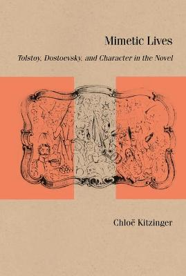 Mimetic Lives: Tolstoy, Dostoevsky, and Character in the Novel