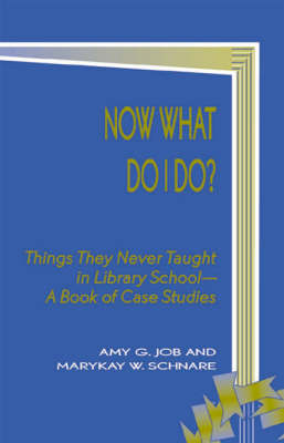 Now What Do I Do?: Things They Never Taught in Library School