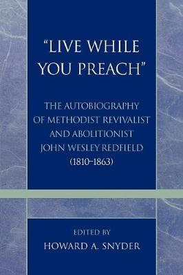 'Live While You Preach': The Autobiography of Methodist Revivalist and Abolitionist John Wesley Redfield (1810-1863)