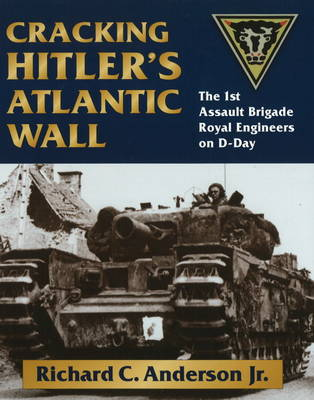 Cracking Hitler's Atlantic Wall: The 1st Assault Brigade Royal Engineers on D-Day