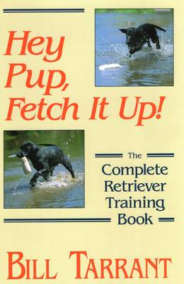 Hey Pup, Fetch it Up: The Complete Retriever Training Book