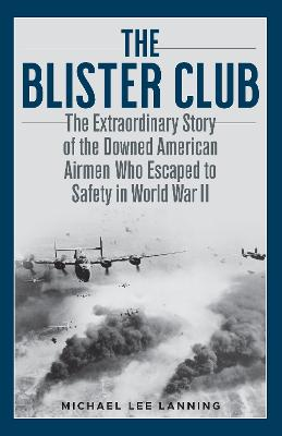 The Blister Club: The Extraordinary Story of the Downed American Airmen Who Escaped to Safety in World War II