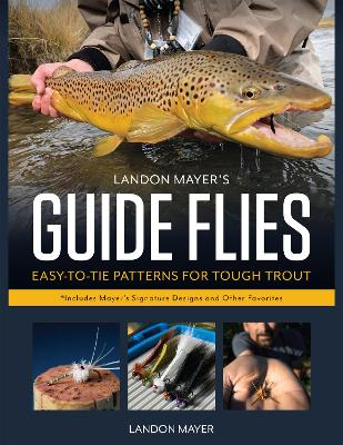 Landon Mayer's Guide Flies: Easy to Tie Patterns for Tough Trout