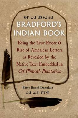 Bradford's Indian Book: Being the True Roote & Rise of American Letters as Revealed by the Native Text Embedded in Of Plimoth Plantation