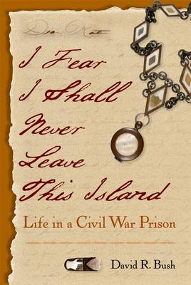 I Fear I Shall Never Leave This Island: Life in a Civil War Prison