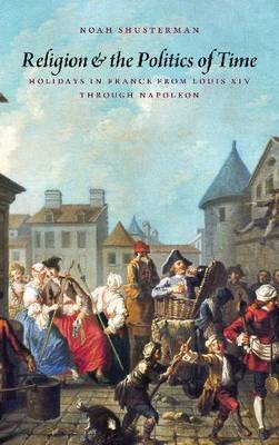 Religion and the Politics of Time: Holidays in France from Louis XIV through Napoleon