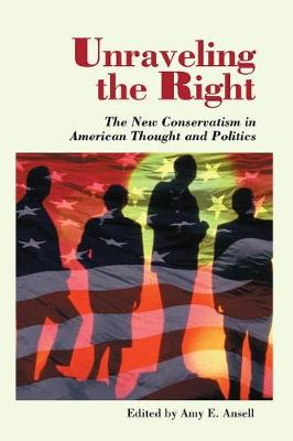 Unraveling The Right: The New Conservatism In American Thought And Politics