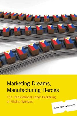 Marketing Dreams, Manufacturing Heroes: The Transnational Labor Brokering of Filipino Workers