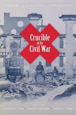 Crucible of the Civil War: Virginia from Secession to Commemoration