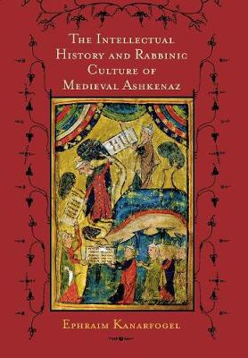 The Intellectual History and Rabbinic Culture of Medieval Ashkenaz