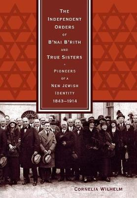 The Independent Orders of B'nai B'rith and True Sisters: Pioneers of a New Jewish Identity, 1843-1914
