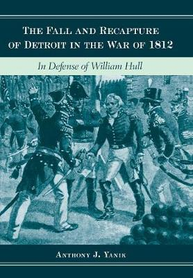 The Fall and Recapture of Detroit in the War of 1812: In Defense of William Hull