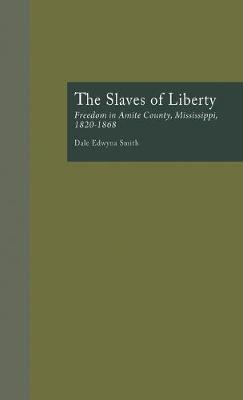 The Slaves of Liberty: Freedom in Amite County, Mississippi, 1820-1868
